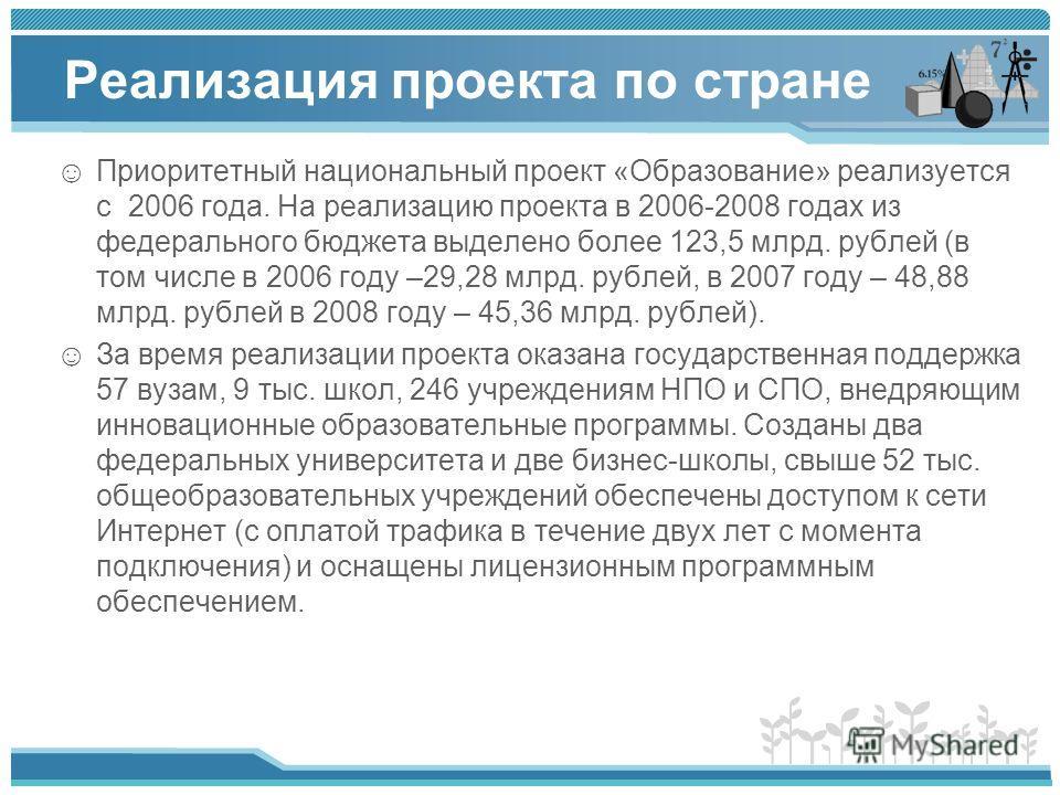 Реализация проекта по стране Приоритетный национальный проект «Образование» реализуется с 2006 года. На реализацию проекта в 2006-2008 годах из федерального бюджета выделено более 123,5 млрд. рублей (в том числе в 2006 году –29,28 млрд. рублей, в 200