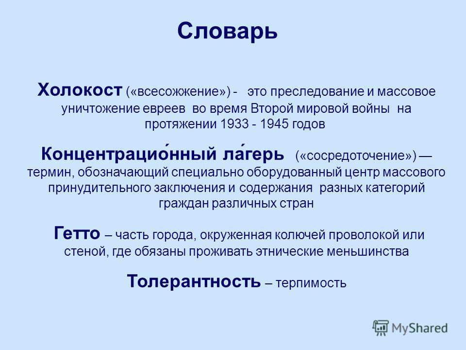 Словарь Холокост («всесожжение») - это преследование и массовое уничтожение евреев во время Второй мировой войны на протяжении 1933 - 1945 годов Концентрацио́нный ла́герь («сосредоточение») термин, обозначающий специально оборудованный центр массовог