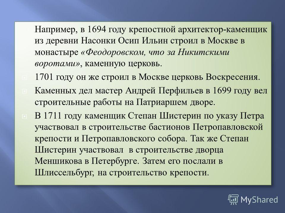 Например, в 1694 году крепостной архитектор-каменщик из деревни Насонки Осип Ильин строил в Москве в монастыре «Феодоровском, что за Никитскими воротами», каменную церковь. 1701 году он же строил в Москве церковь Воскресения. Каменных дел мастер Андр