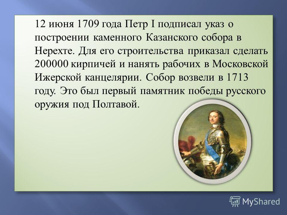 12 июня 1709 года Петр I подписал указ о построении каменного Казанского собора в Нерехте. Для его строительства приказал сделать 200000 кирпичей и нанять рабочих в Московской Ижерской канцелярии. Собор возвели в 1713 году. Это был первый памятник по