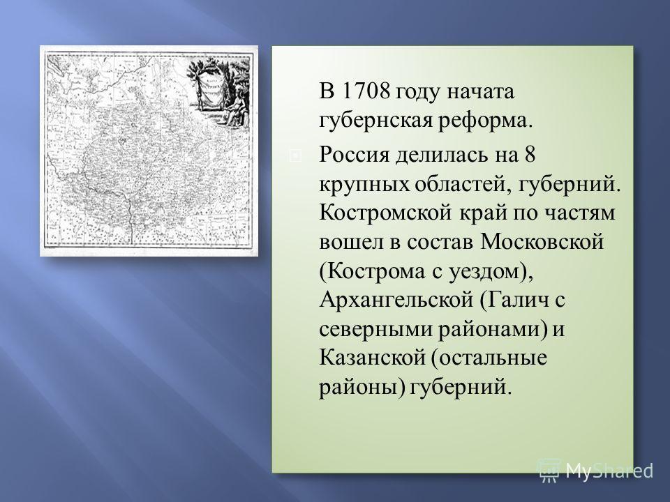 В 1708 году начата губернская реформа. Россия делилась на 8 крупных областей, губерний. Костромской край по частям вошел в состав Московской (Кострома с уездом), Архангельской (Галич с северными районами) и Казанской (остальные районы) губерний. В 17
