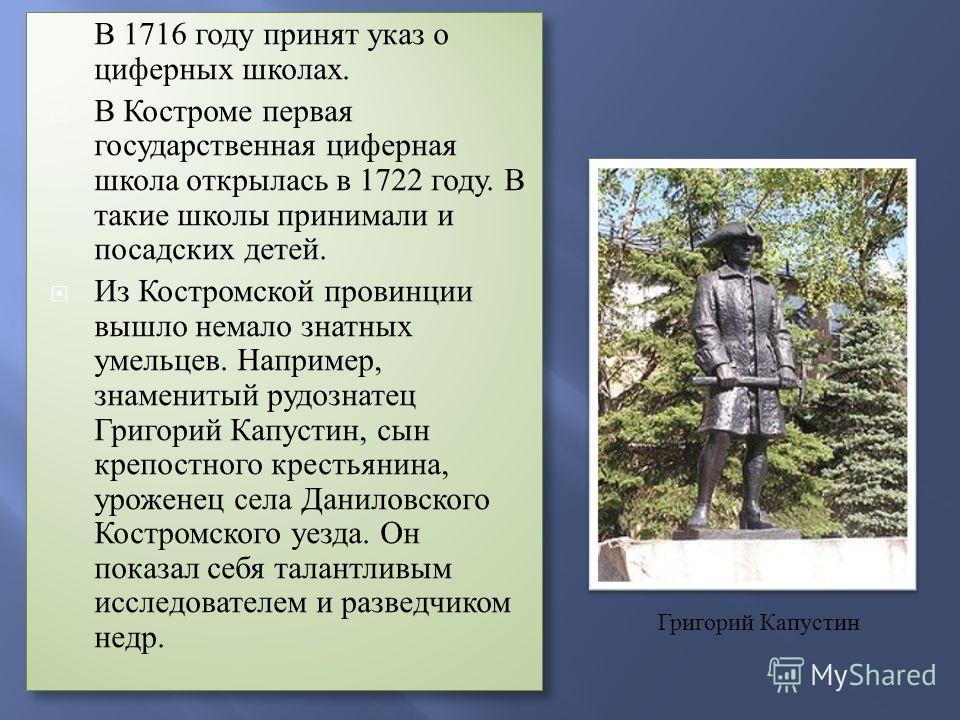 В 1716 году принят указ о циферных школах. В Костроме первая государственная циферная школа открылась в 1722 году. В такие школы принимали и посадских детей. Из Костромской провинции вышло немало знатных умельцев. Например, знаменитый рудознатец Григ