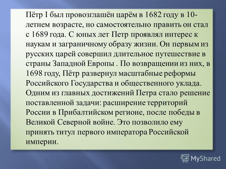 Пётр I был провозглашён царём в 1682 году в 10- летнем возрасте, но самостоятельно править он стал с 1689 года. С юных лет Петр проявлял интерес к наукам и заграничному образу жизни. Он первым из русских царей совершил длительное путешествие в страны