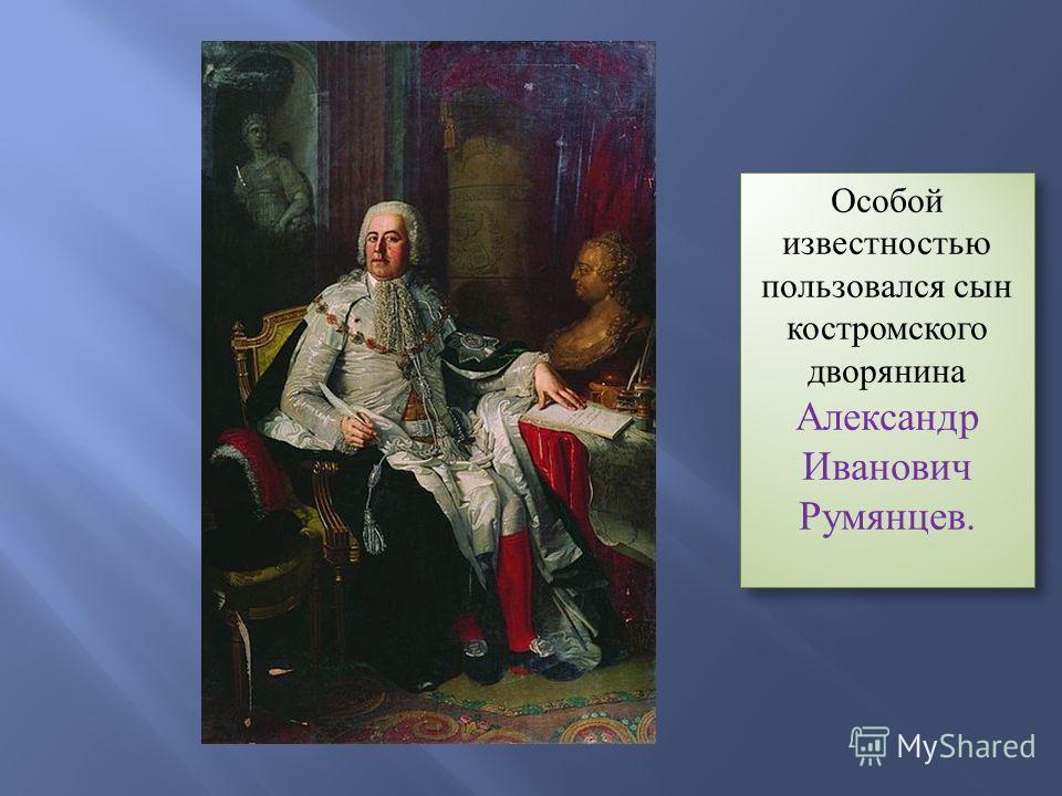 Особой известностью пользовался сын костромского дворянина Александр Иванович Румянцев.