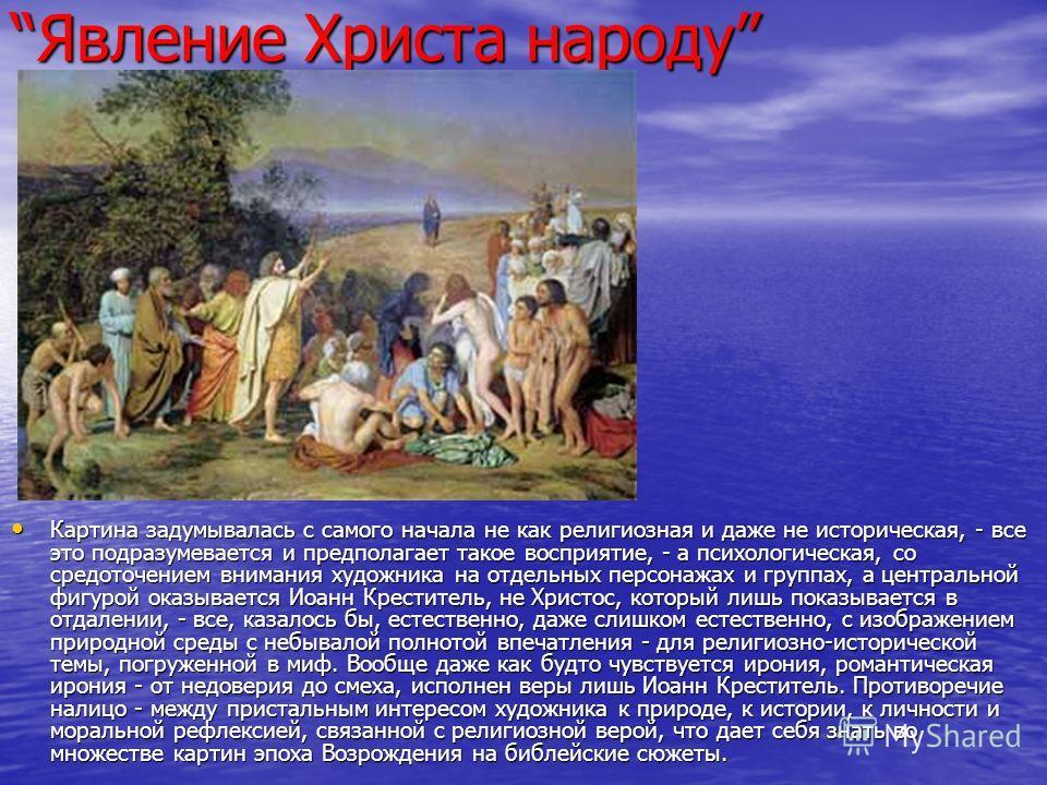 Явление Христа народуЯвление Христа народу Картина задумывалась с самого начала не как религиозная и даже не историческая, - все это подразумевается и предполагает такое восприятие, - а психологическая, со средоточением внимания художника на отдельны