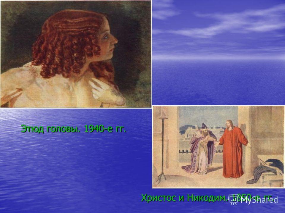 Этюд головы. 1940-е гг. Христос и Никодим. 1850-е гг.