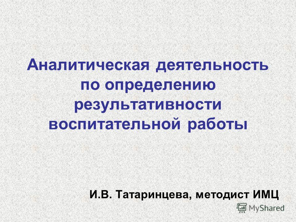 Аналитическая деятельность по определению результативности воспитательной работы И.В. Татаринцева, методист ИМЦ