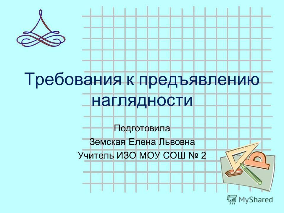 Требования к предъявлению наглядности Подготовила Земская Елена Львовна Учитель ИЗО МОУ СОШ 2