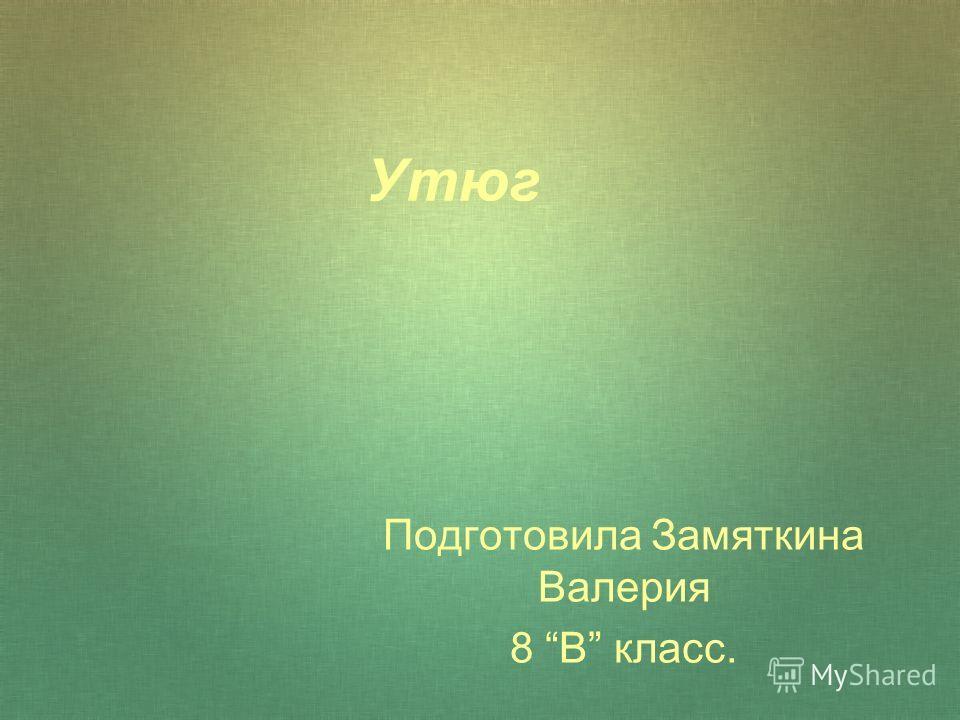 Утюг Подготовила Замяткина Валерия 8 В класс.