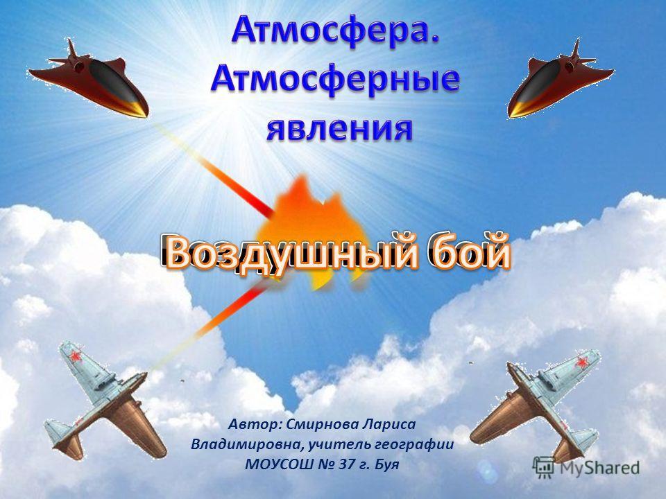 Автор: Смирнова Лариса Владимировна, учитель географии МОУСОШ 37 г. Буя