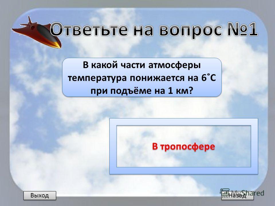 Выход Назад В какой части атмосферы температура понижается на 6˚С при подъёме на 1 км? В тропосфере