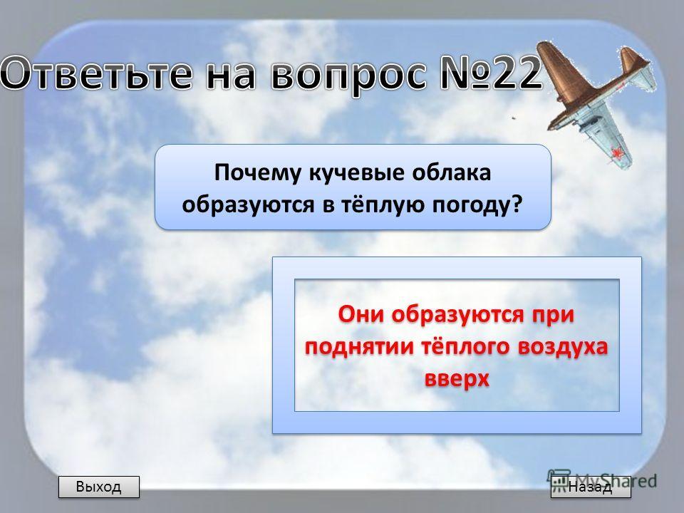 Назад Почему кучевые облака образуются в тёплую погоду? Они образуются при поднятии тёплого воздуха вверх Выход