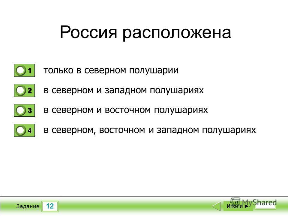 12 Задание Россия расположена только в северном полушарии в северном и западном полушариях в северном и восточном полушариях в северном, восточном и западном полушариях Итоги 1 0 2 0 3 0 4 1