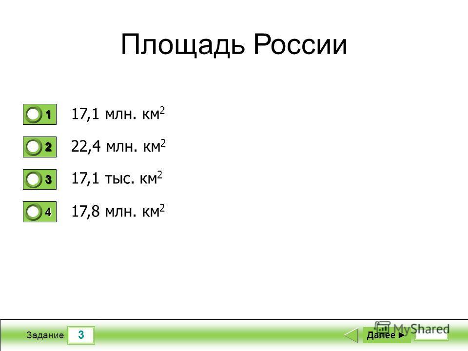 3 Задание Площадь России 17,1 млн. км 2 22,4 млн. км 2 17,1 тыс. км 2 17,8 млн. км 2 Далее 1 1 2 0 3 0 4 0