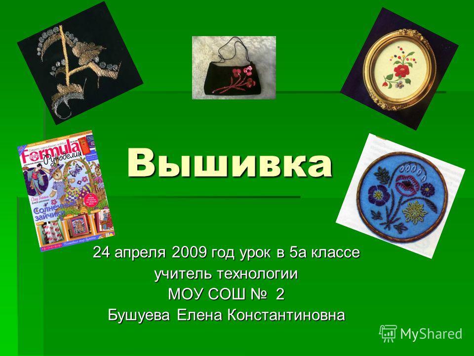 Вышивка 24 апреля 2009 год урок в 5а классе учитель технологии МОУ СОШ 2 Бушуева Елена Константиновна