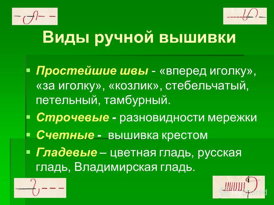 Виды ручной вышивки Простейшие швы - «вперед иголку», «за иголку», «козлик», стебельчатый, петельный, тамбурный. Строчевые - разновидности мережки Счетные - вышивка крестом Гладевые – цветная гладь, русская гладь, Владимирская гладь.