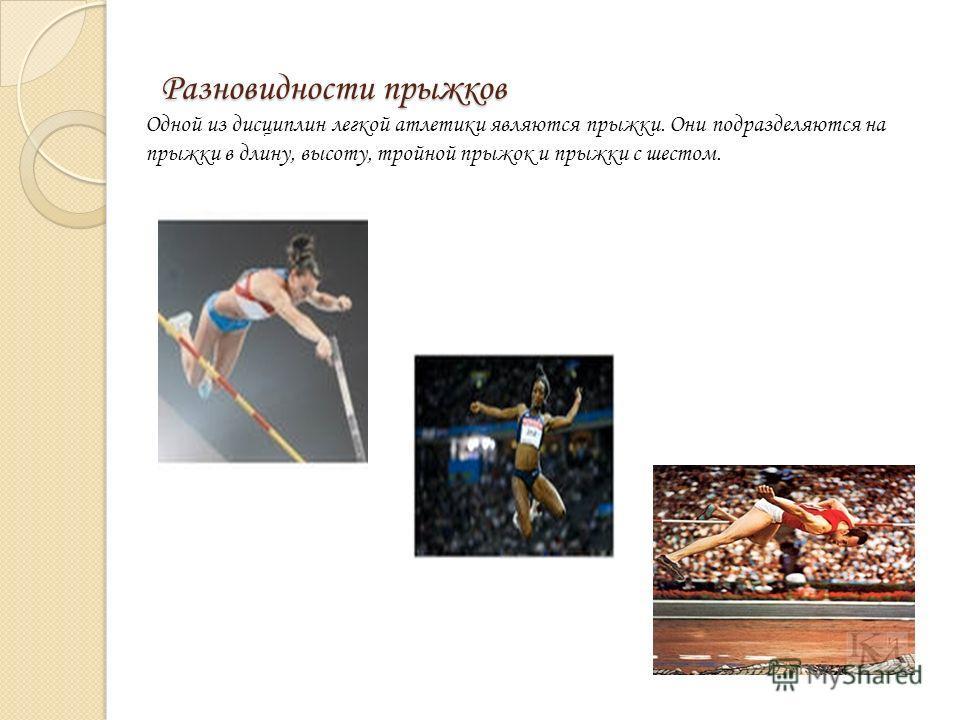 Разновидности прыжков Одной из дисциплин легкой атлетики являются прыжки. Они подразделяются на прыжки в длину, высоту, тройной прыжок и прыжки с шестом.