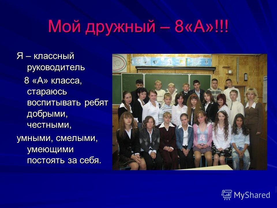 Мой дружный – 8«А»!!! Я – классный руководитель 8 «А» класса, стараюсь воспитывать ребят добрыми, честными, 8 «А» класса, стараюсь воспитывать ребят добрыми, честными, умными, смелыми, умеющими постоять за себя.