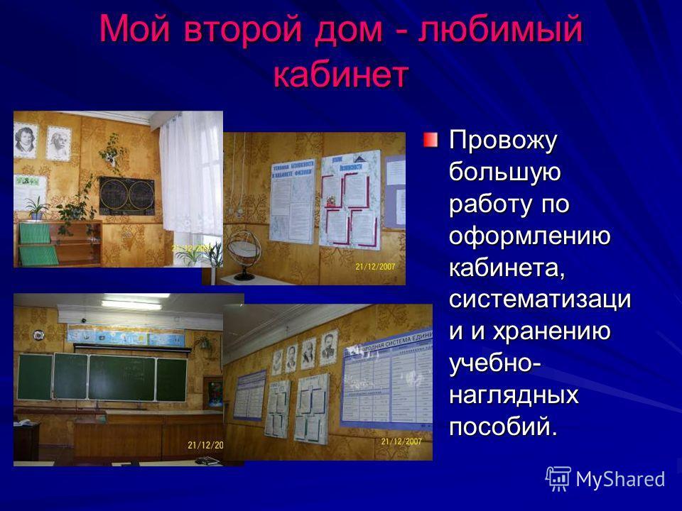 Мой второй дом - любимый кабинет Провожу большую работу по оформлению кабинета, систематизаци и и хранению учебно- наглядных пособий.