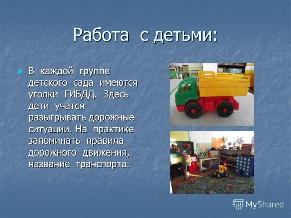 Работа с детьми: В каждой группе детского сада имеются уголки ГИБДД. Здесь дети учатся разыгрывать дорожные ситуации. На практике запоминать правила дорожного движения, название транспорта. В каждой группе детского сада имеются уголки ГИБДД. Здесь де