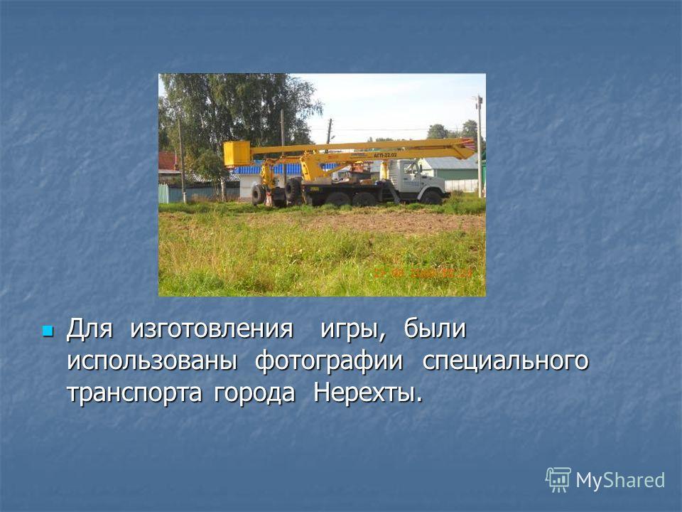 Для изготовления игры, были использованы фотографии специального транспорта города Нерехты. Для изготовления игры, были использованы фотографии специального транспорта города Нерехты.