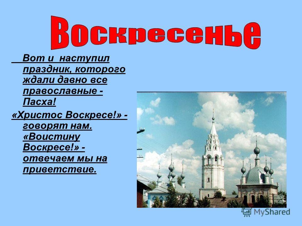 Вот и наступил праздник, которого ждали давно все православные - Пасха! «Христос Воскресе!» - говорят нам. «Воистину Воскресе!» - отвечаем мы на приветствие.
