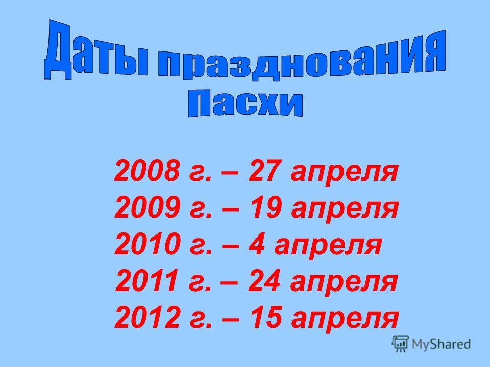 2008 г. – 27 апреля 2009 г. – 19 апреля 2010 г. – 4 апреля 2011 г. – 24 апреля 2012 г. – 15 апреля