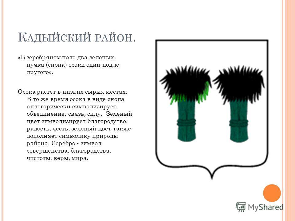 К АДЫЙСКИЙ РАЙОН. «В серебряном поле два зеленых пучка (снопа) осоки один подле другого». Осока растет в низких сырых местах. В то же время осока в виде снопа аллегорически символизирует объединение, связь, силу. Зеленый цвет символизирует благородст