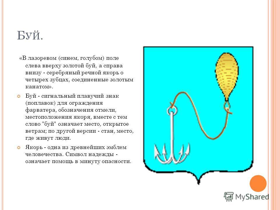 Б УЙ. «В лазоревом (синем, голубом) поле слева вверху золотой буй, а справа внизу - серебряный речной якорь о четырех зубцах, соединенные золотым канатом». Буй - сигнальный плавучий знак (поплавок) для ограждения фарватера, обозначения отмели, местоп