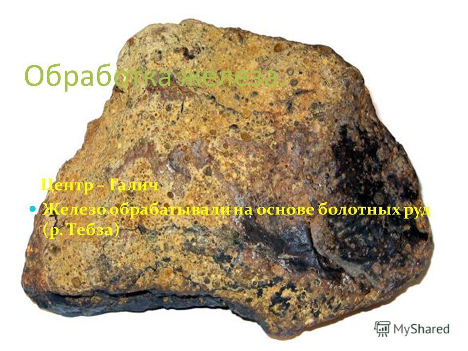 Обработка железа. Центр – Галич Железо обрабатывали на основе болотных руд (р. Тебза)