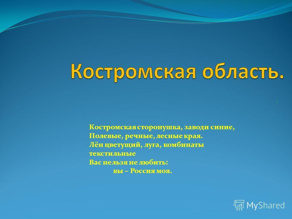 . Костромская сторонушка, заводи синие, Полевые, речные, лесные края. Лён цветущий, луга, комбинаты текстильные Вас нельзя не любить: вы – Россия моя.