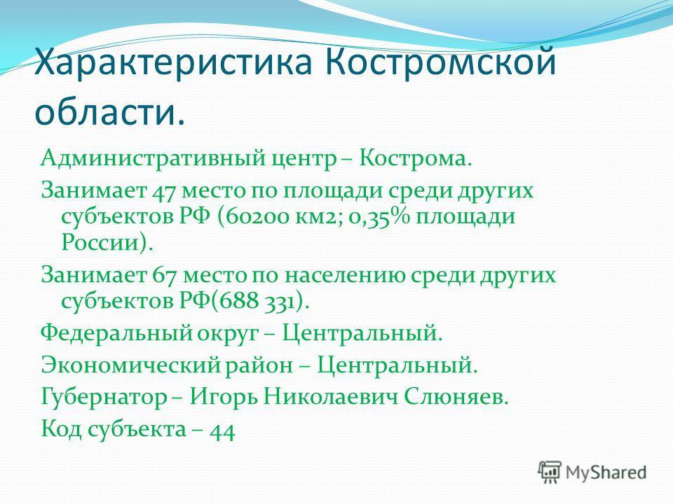 Характеристика Костромской области. Административный центр – Кострома. Занимает 47 место по площади среди других субъектов РФ (60200 км2; 0,35% площади России). Занимает 67 место по населению среди других субъектов РФ(688 331). Федеральный округ – Це