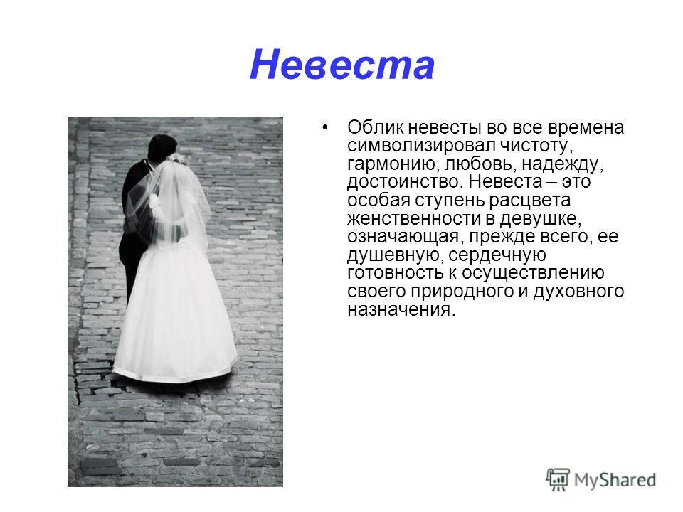 Невеста Облик невесты во все времена символизировал чистоту, гармонию, любовь, надежду, достоинство. Невеста – это особая ступень расцвета женственности в девушке, означающая, прежде всего, ее душевную, сердечную готовность к осуществлению своего при