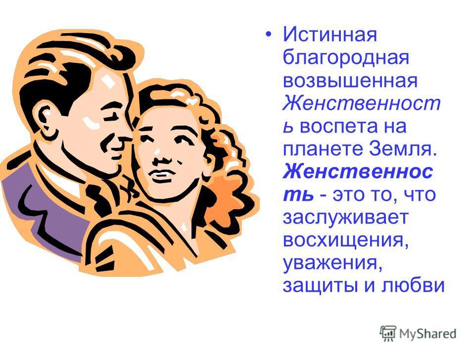 Истинная благородная возвышенная Женственност ь воспета на планете Земля. Женственнос ть - это то, что заслуживает восхищения, уважения, защиты и любви