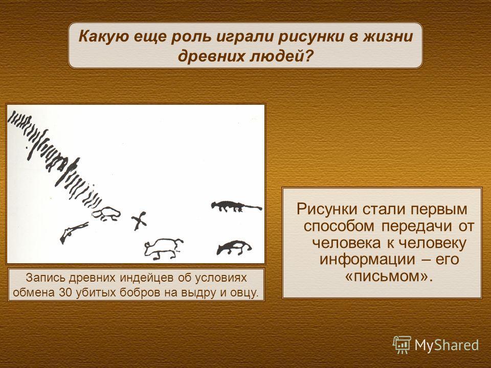 Рисунки стали первым способом передачи от человека к человеку информации – его «письмом». Какую еще роль играли рисунки в жизни древних людей? Запись древних индейцев об условиях обмена 30 убитых бобров на выдру и овцу.