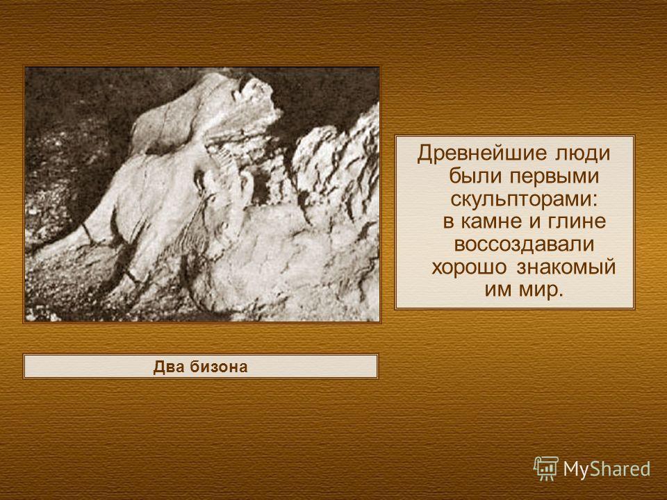 Древнейшие люди были первыми скульпторами: в камне и глине воссоздавали хорошо знакомый им мир. Два бизона