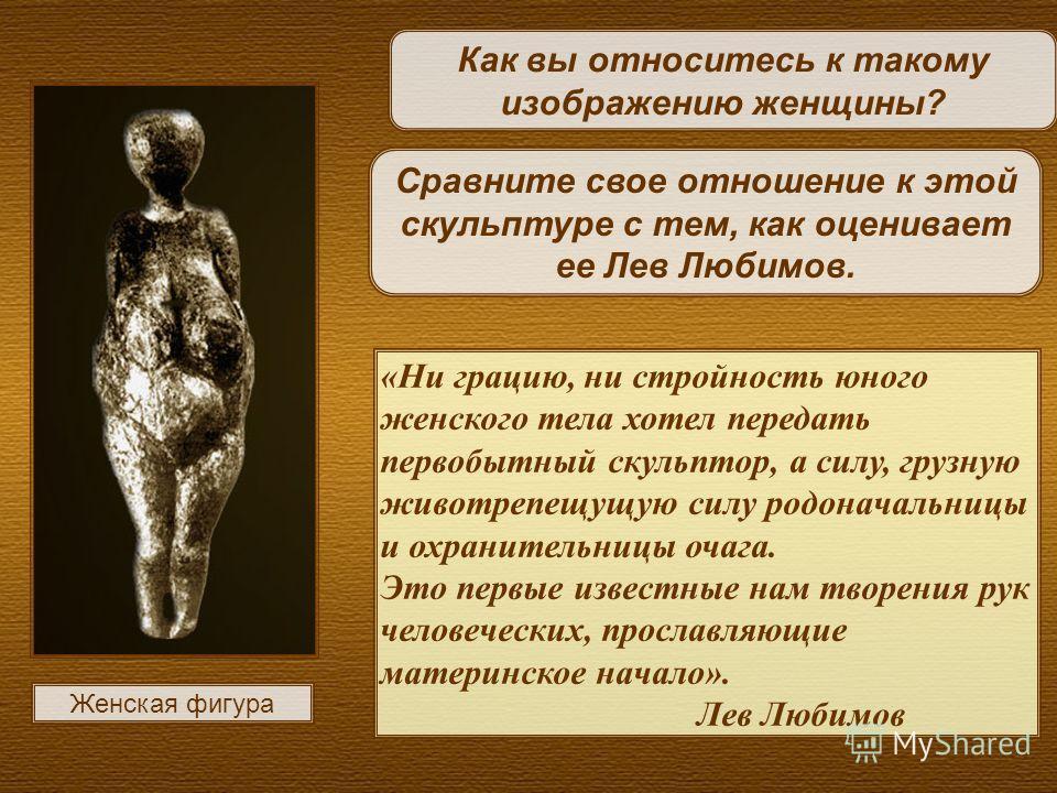 «Ни грацию, ни стройность юного женского тела хотел передать первобытный скульптор, а силу, грузную животрепещущую силу родоначальницы и охранительницы очага. Это первые известные нам творения рук человеческих, прославляющие материнское начало». Лев