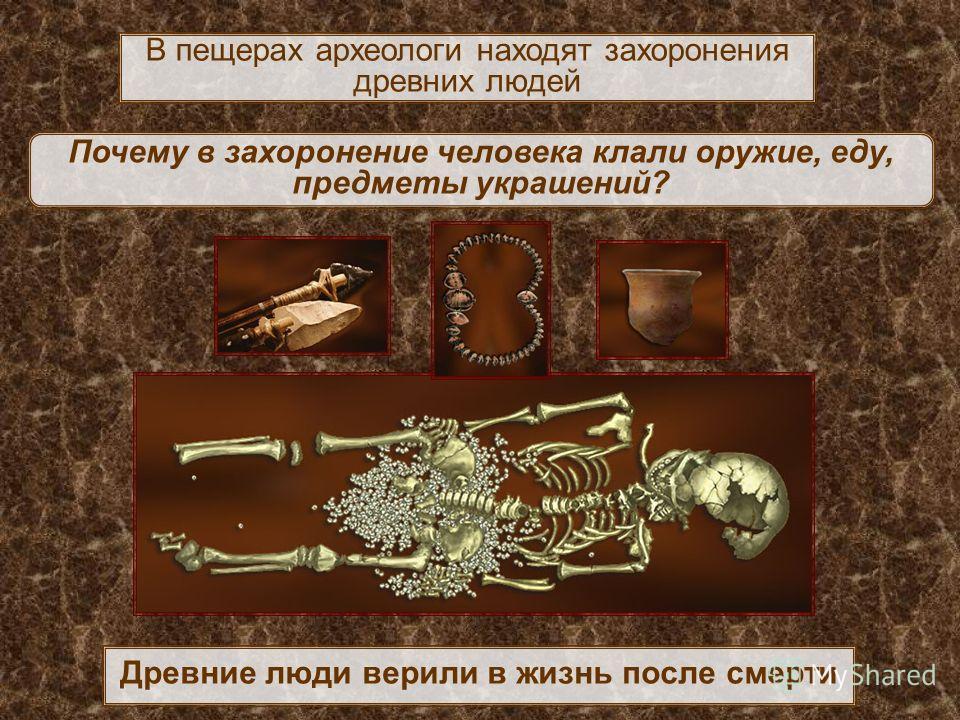 Древние люди верили в жизнь после смерти В пещерах археологи находят захоронения древних людей Почему в захоронение человека клали оружие, еду, предметы украшений?