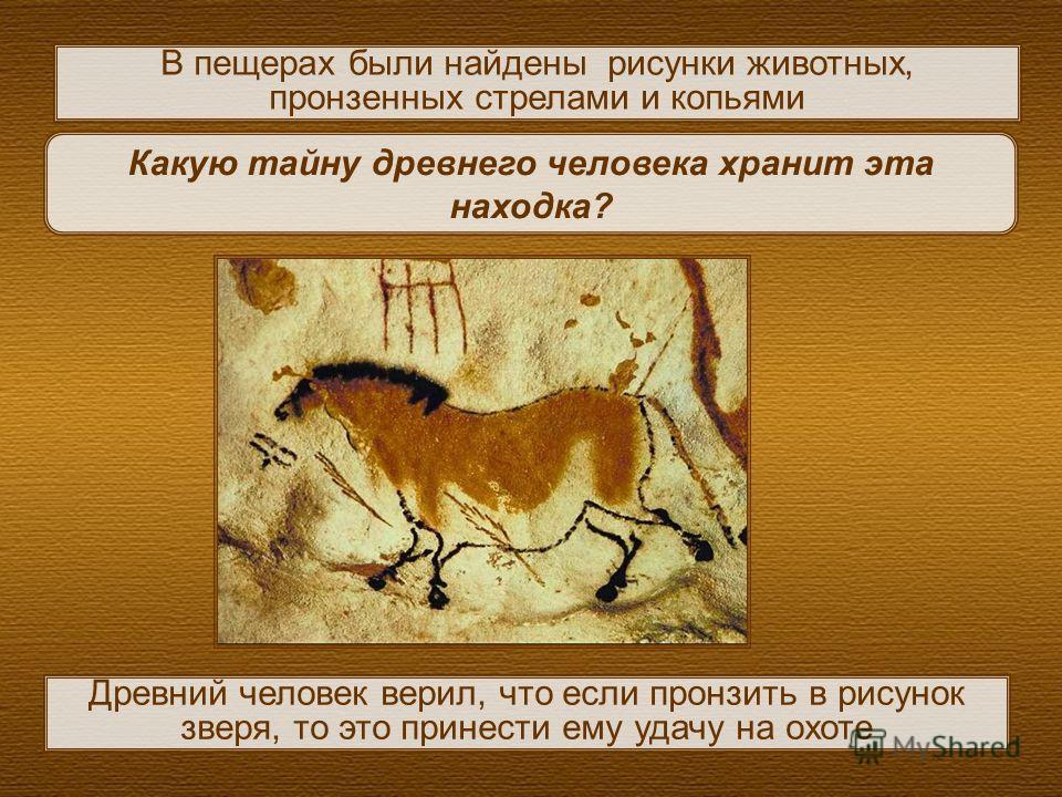 Какую тайну древнего человека хранит эта находка? Древний человек верил, что если пронзить в рисунок зверя, то это принести ему удачу на охоте В пещерах были найдены рисунки животных, пронзенных стрелами и копьями
