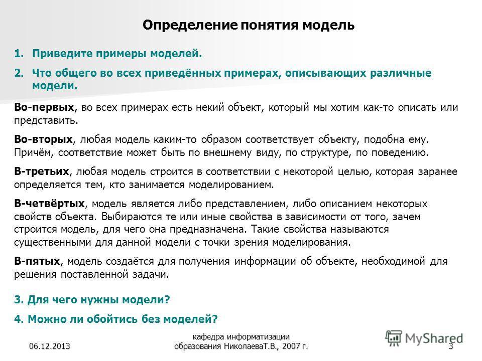06.12.2013 кафедра информатизации образования НиколаеваТ.В., 2007 г.3 Определение понятия модель 1.Приведите примеры моделей. 2.Что общего во всех приведённых примерах, описывающих различные модели. Во-первых, во всех примерах есть некий объект, кото