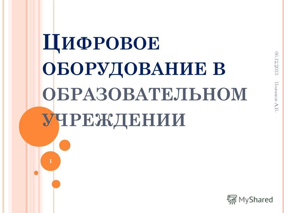 Ц ИФРОВОЕ ОБОРУДОВАНИЕ В ОБРАЗОВАТЕЛЬНОМ УЧРЕЖДЕНИИ 06.12.2013 Поляков А.В. 1