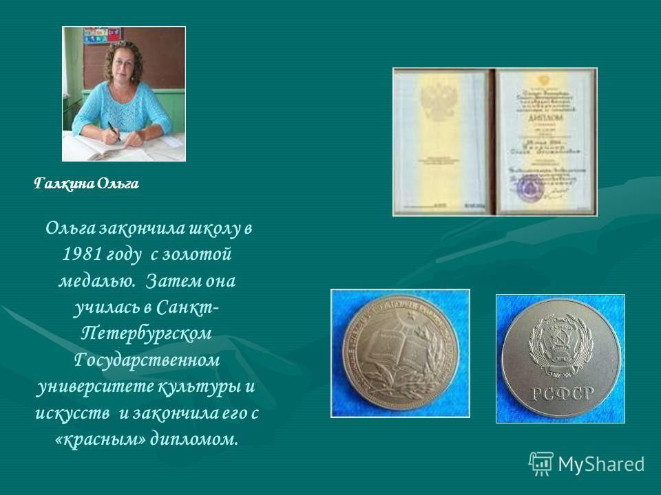 Галкина Ольга Ольга закончила школу в 1981 году с золотой медалью. Затем она училась в Санкт- Петербургском Государственном университете культуры и искусств и закончила его с «красным» дипломом.
