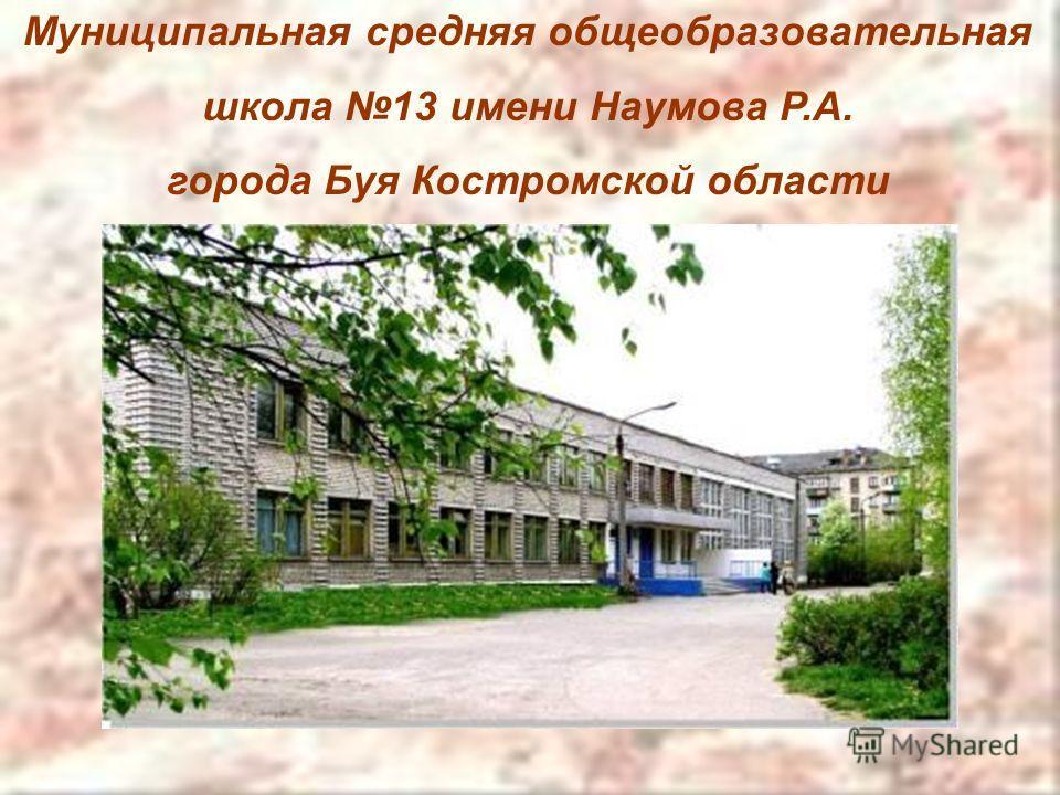 Муниципальная средняя общеобразовательная школа 13 имени Наумова Р.А. города Буя Костромской области