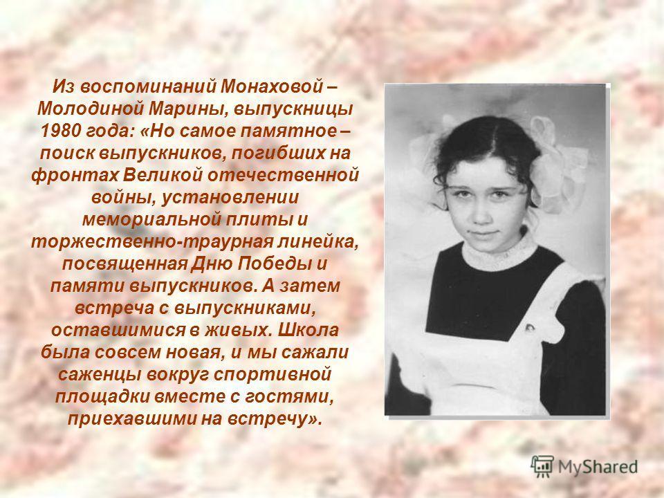 Из воспоминаний Монаховой – Молодиной Марины, выпускницы 1980 года: «Но самое памятное – поиск выпускников, погибших на фронтах Великой отечественной войны, установлении мемориальной плиты и торжественно-траурная линейка, посвященная Дню Победы и пам