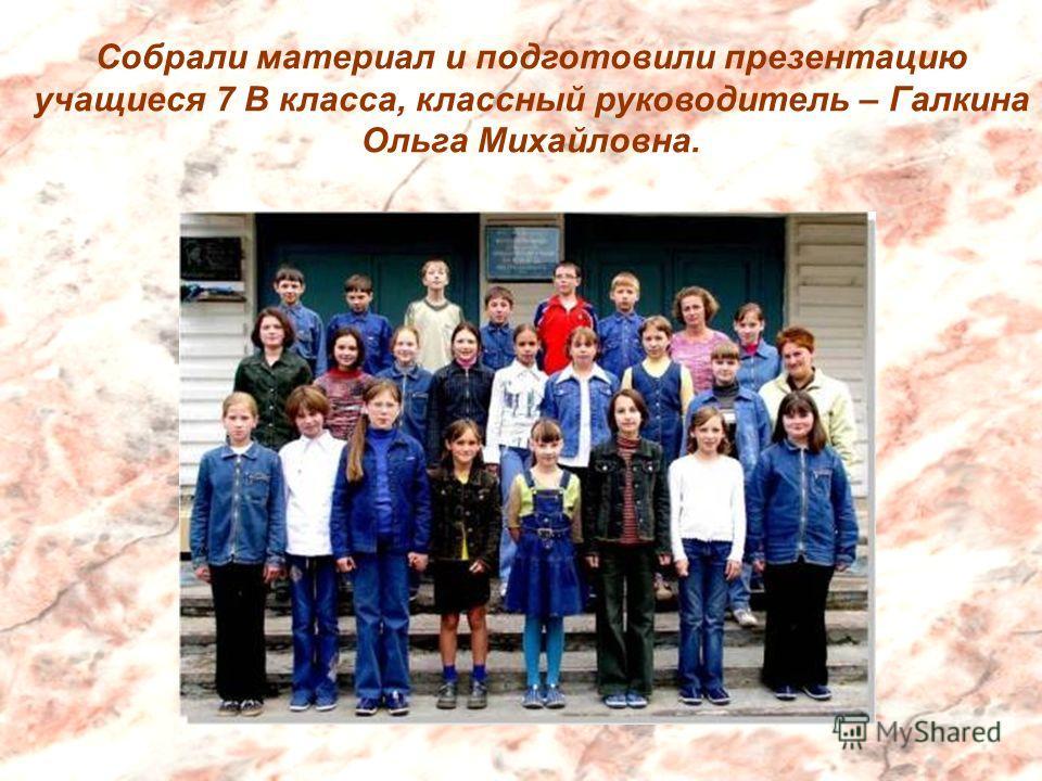 Собрали материал и подготовили презентацию учащиеся 7 В класса, классный руководитель – Галкина Ольга Михайловна.