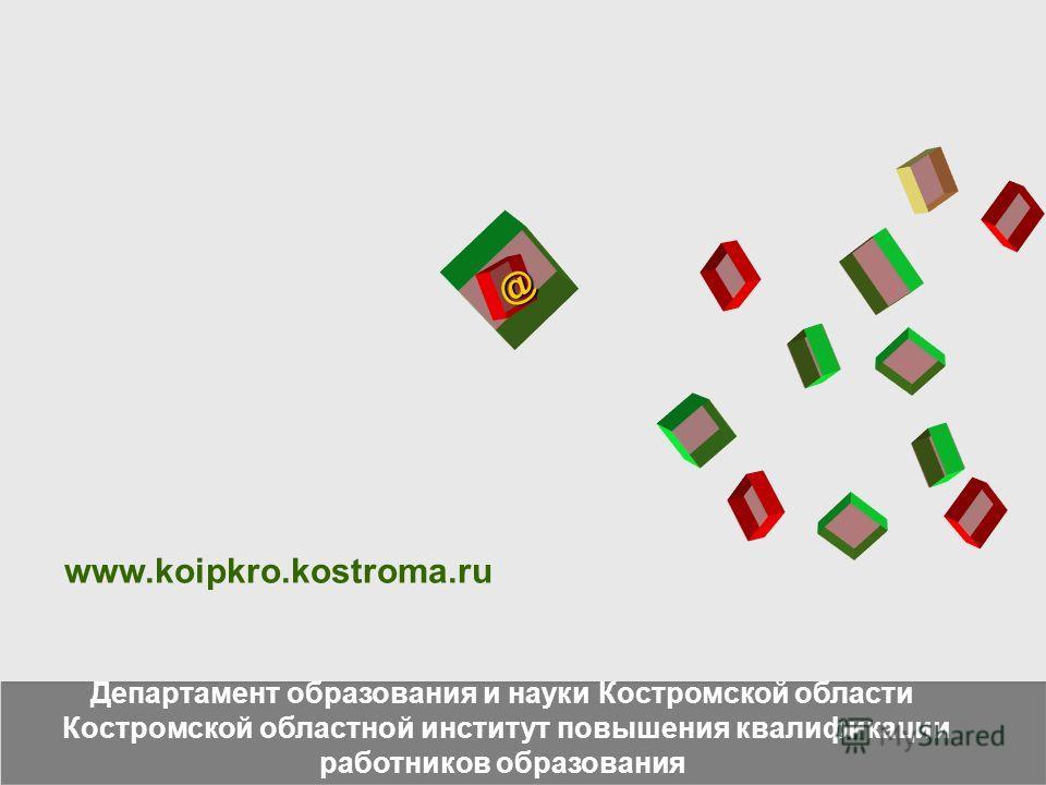 @ Департамент образования и науки Костромской области Костромской областной институт повышения квалификации работников образования www.koipkro.kostroma.ru