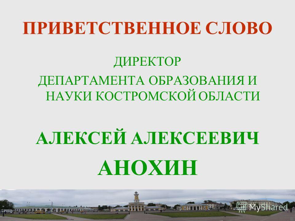 ПРИВЕТСТВЕННОЕ СЛОВО ДИРЕКТОР ДЕПАРТАМЕНТА ОБРАЗОВАНИЯ И НАУКИ КОСТРОМСКОЙ ОБЛАСТИ АЛЕКСЕЙ АЛЕКСЕЕВИЧ АНОХИН