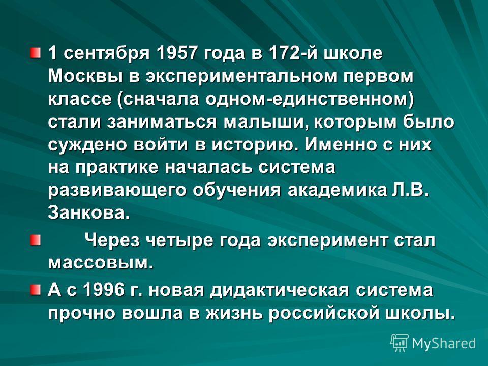 1 сентября 1957 года в 172-й школе Москвы в экспериментальном первом классе (сначала одном-единственном) стали заниматься малыши, которым было суждено войти в историю. Именно с них на практике началась система развивающего обучения академика Л.В. Зан
