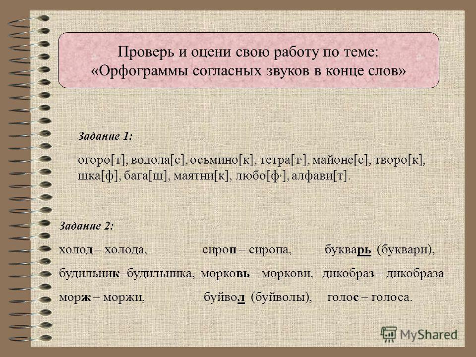 Проверь и оцени свою работу по теме: «Орфограммы согласных звуков в конце слов» Задание 1: огоро[т], водола[с], осьмино[к], тетра[т, ], майоне[с], творо[к], шка[ф], бага[ш], маятни[к], любо[ф, ], алфави[т]. Задание 2: холод – холода, сироп – сиропа,