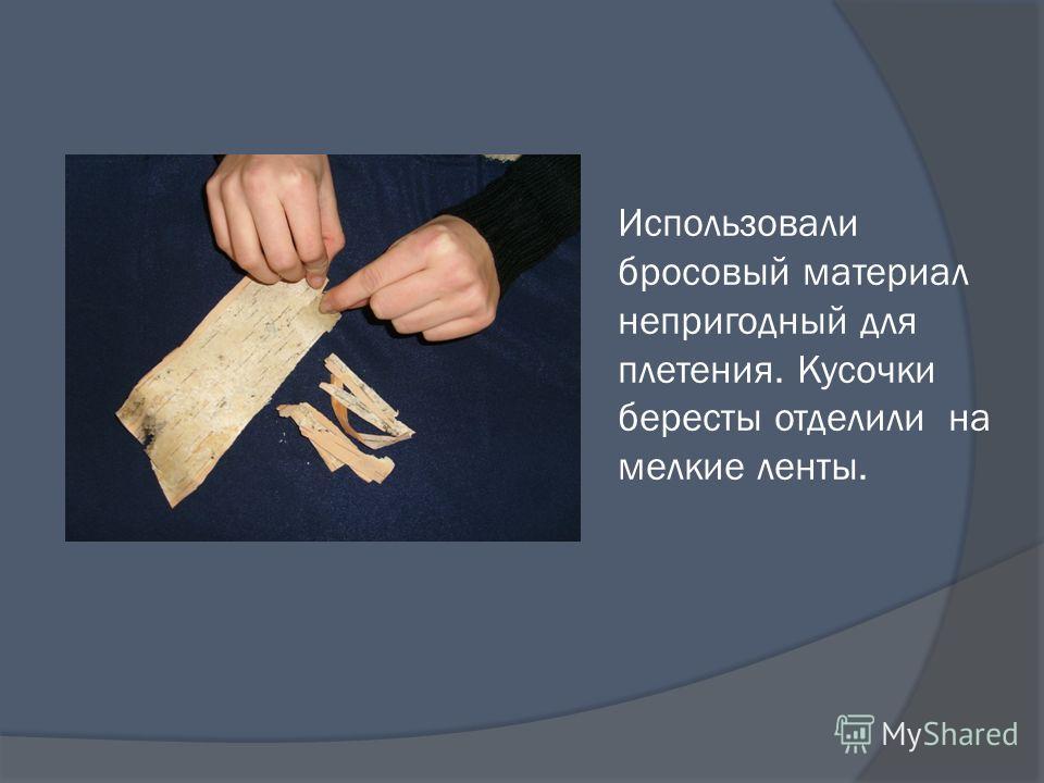 Использовали бросовый материал непригодный для плетения. Кусочки бересты отделили на мелкие ленты.